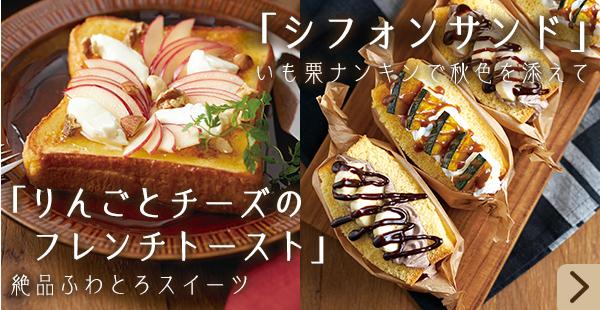 「シフォンサンド」いも栗ナンキンで秋色を添えて「りんごとチーズのフレンチトースト」 絶品ふわとろスイーツ